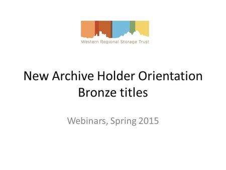 New Archive Holder Orientation Bronze titles Webinars, Spring 2015.