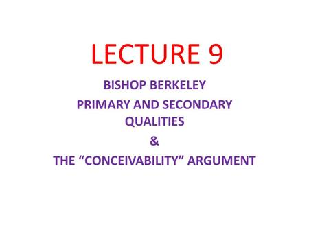 "LECTURE 9 BISHOP BERKELEY PRIMARY AND SECONDARY QUALITIES & THE ""CONCEIVABILITY"" ARGUMENT."