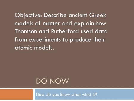 DO NOW How do you know what wind is? Objective: Describe ancient Greek models of matter and explain how Thomson and Rutherford used data from experiments.