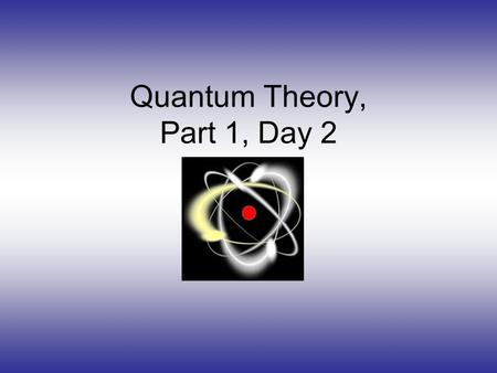 Quantum Theory, Part 1, Day 2 Is There Something Inside of the Atom?!?!?