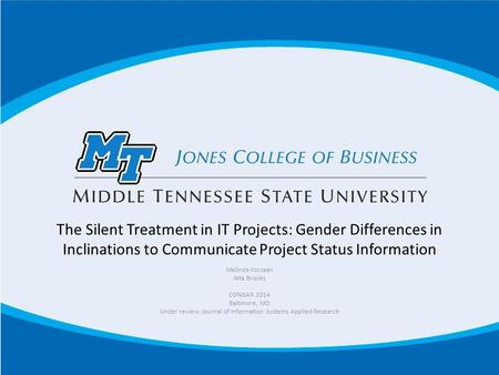 The Silent Treatment in IT Projects: Gender Differences in Inclinations to Communicate Project Status Information Melinda Korzaan Nita Brooks CONISAR 2014.