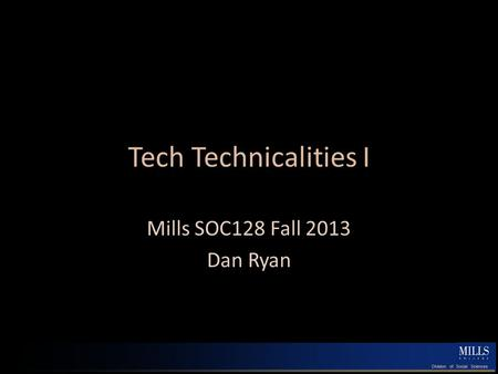 Tech Technicalities I Mills SOC128 Fall 2013 Dan Ryan.