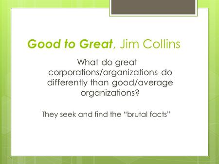 "Good to Great, Jim Collins What do great corporations/organizations do differently than good/average organizations? They seek and find the ""brutal facts"""