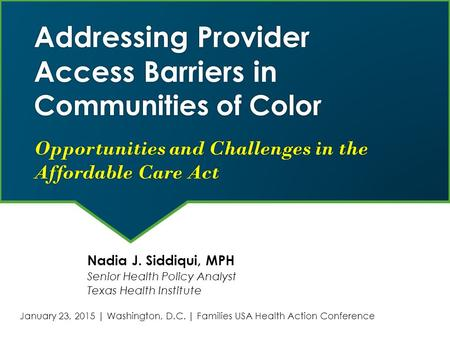 Addressing Provider Access Barriers in Communities of Color Opportunities and Challenges in the Affordable Care Act Nadia J. Siddiqui, MPH Senior Health.