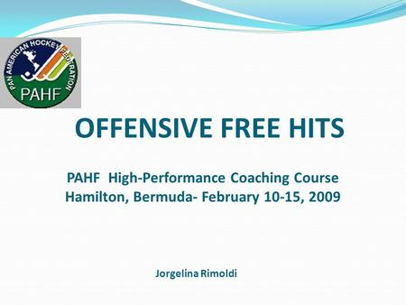 OFFENSIVE FREE HITS Jorgelina Rimoldi PAHF High-Performance Coaching Course Hamilton, Bermuda- February 10-15, 2009.
