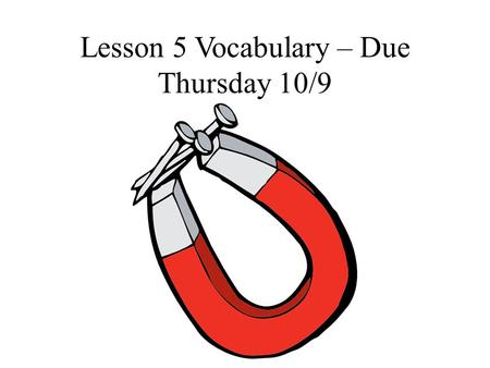 Lesson 5 Vocabulary – Due Thursday 10/9. Magnet – an object made of iron, nickel, or cobalt or a combination of these materials and that has the ability.