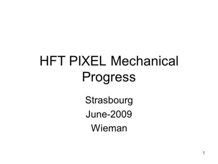 HFT PIXEL Mechanical Progress Strasbourg June-2009 Wieman 1.