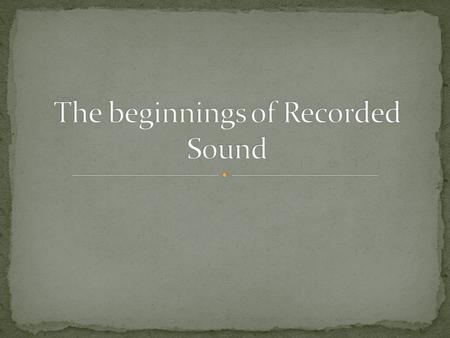 The beginnings of Recorded Sound