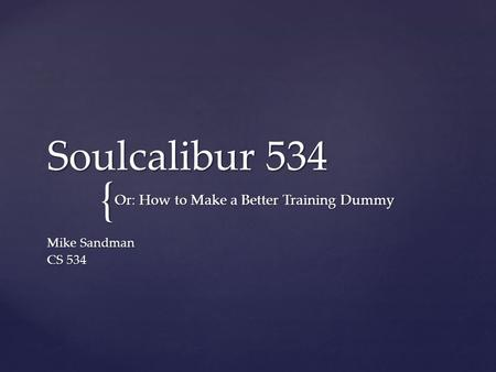 { Soulcalibur 534 Mike Sandman CS 534 Or: How to Make a Better Training Dummy.