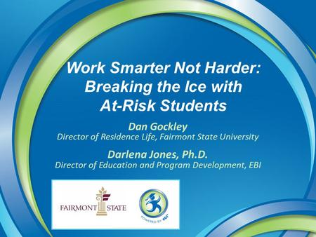 Work Smarter Not Harder: Breaking the Ice with At-Risk Students Dan Gockley Director of Residence Life, Fairmont State University Darlena Jones, Ph.D.