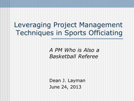 Leveraging Project Management Techniques in Sports Officiating A PM Who is Also a Basketball Referee Dean J. Layman June 24, 2013.