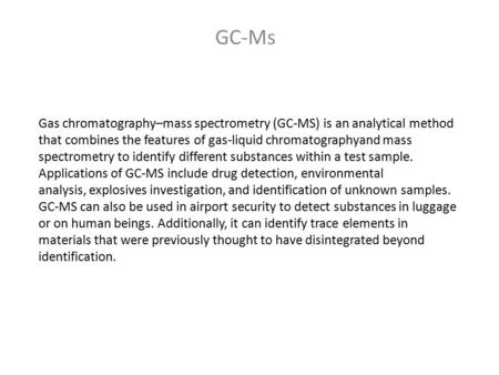 Gas chromatography–mass spectrometry (GC-MS) is an analytical method that combines the features of gas-liquid chromatographyand mass spectrometry to identify.