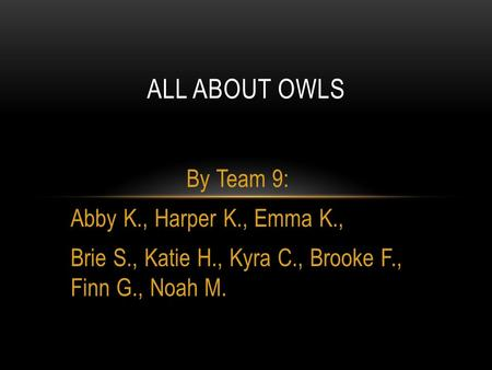 By Team 9: Abby K., Harper K., Emma K., Brie S., Katie H., Kyra C., Brooke F., Finn G., Noah M. ALL ABOUT OWLS.