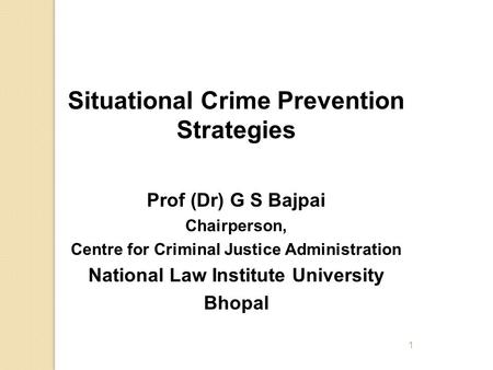 1 Situational Crime Prevention Strategies Prof (Dr) G S Bajpai Chairperson, Centre for Criminal Justice Administration National Law Institute University.