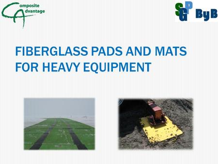 FIBERGLASS PADS AND MATS FOR HEAVY EQUIPMENT. FRP COMPOSITE BENEFITS Corrosion Resistance to chemicals and salt water  Corrosion will have no effect.