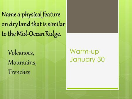 Warm-up January 30 Name a physical feature on dry land that is similar to the Mid-Ocean Ridge. Volcanoes, Mountains, Trenches.