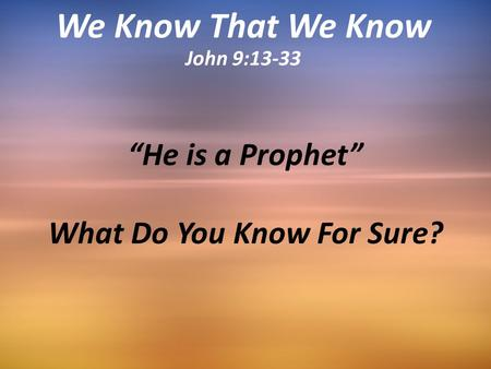 """He is a Prophet"" What Do You Know For Sure? We Know That We Know John 9:13-33."