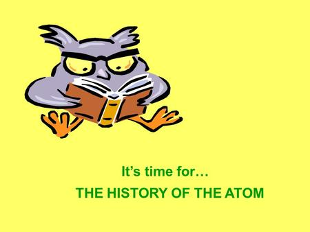 It's time for… THE HISTORY OF THE ATOM Aristotle- ~500 B.C. philosopher What was the world made of? –Water and Earth because it was everywhere –Air because.