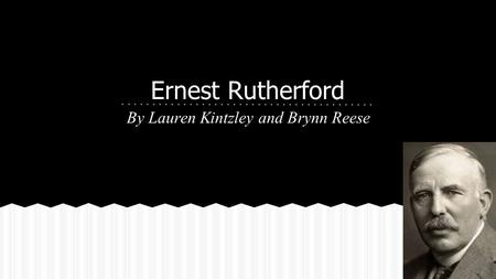 Ernest Rutherford By Lauren Kintzley and Brynn Reese.