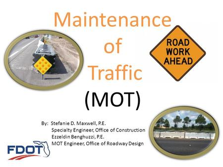 Maintenance of Traffic (MOT) By: Stefanie D. Maxwell, P.E. Specialty Engineer, Office of Construction Ezzeldin Benghuzzi, P.E. MOT Engineer, Office of.