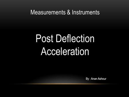 Measurements & Instruments Post Deflection Acceleration By : Anan Ashour.