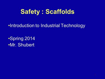 Safety : Scaffolds Introduction to Industrial Technology Spring 2014 Mr. Shubert 1.