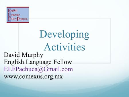 Developing Activities David Murphy English Language Fellow