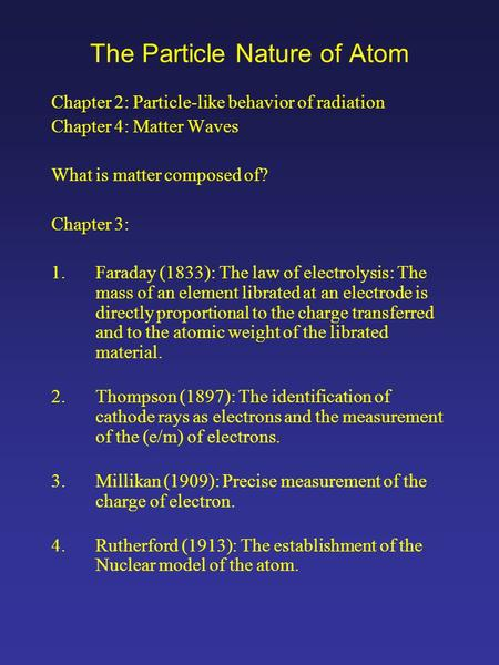 The Particle Nature of Atom Chapter 2: Particle-like behavior of radiation Chapter 4: Matter Waves What is matter composed of? Chapter 3: 1.Faraday (1833):