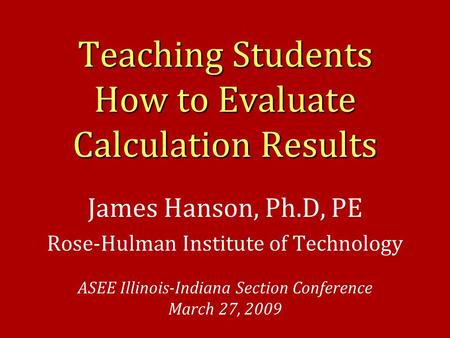 Teaching Students How to Evaluate Calculation Results James Hanson, Ph.D, PE Rose-Hulman Institute of Technology ASEE Illinois-Indiana Section Conference.