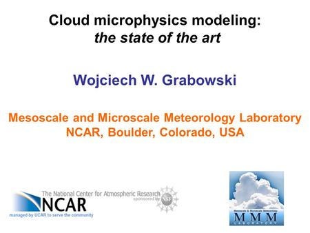 Cloud microphysics modeling: the state of the art Wojciech W. Grabowski Mesoscale and Microscale Meteorology Laboratory NCAR, Boulder, Colorado, USA.