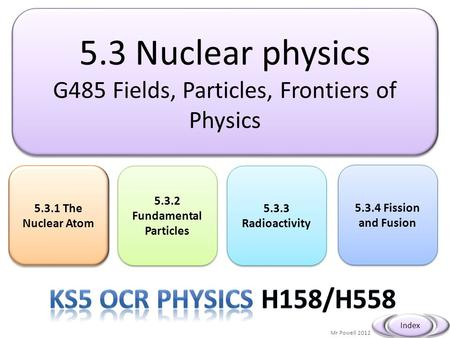 5.3 Nuclear physics G485 Fields, Particles, Frontiers of Physics 5.3 Nuclear physics G485 Fields, Particles, Frontiers of Physics Mr Powell 2012 Index.