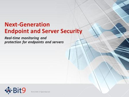 ©2013 Bit9. All Rights Reserved Next-Generation Endpoint and Server Security Real-time monitoring and protection for endpoints and servers.