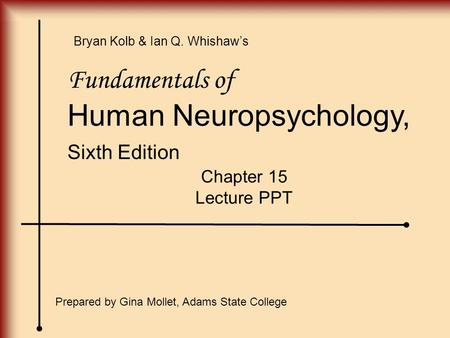 Fundamentals of Human Neuropsychology, Sixth Edition Chapter 15 Lecture PPT Prepared by Gina Mollet, Adams State College Bryan Kolb & Ian Q. Whishaw's.