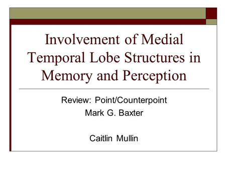 Involvement of Medial Temporal Lobe Structures in Memory and Perception Review: Point/Counterpoint Mark G. Baxter Caitlin Mullin.