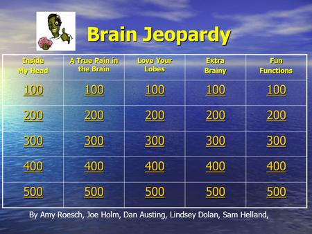 Brain Jeopardy Brain Jeopardy Inside My Head A True Pain in the Brain Love Your Lobes ExtraBrainyFunFunctions 100 200 300 400 500 By Amy Roesch, Joe Holm,