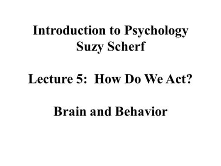 Introduction to Psychology Suzy Scherf Lecture 5: How Do We Act? Brain and Behavior.