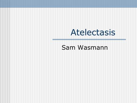 Atelectasis Sam Wasmann. Atelectasis: Collapse or loss of lung volume May involve entire lung, a lobe, a segment, or be subsegmental There are 5 mechanisms.