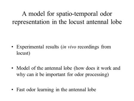 A model for spatio-temporal odor representation in the locust antennal lobe Experimental results (in vivo recordings from locust) Model of the antennal.