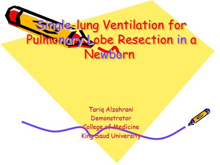 Single-lung Ventilation for Pulmonary Lobe Resection in a Newborn Tariq Alzahrani Demonstrator College of Medicine King Saud University.