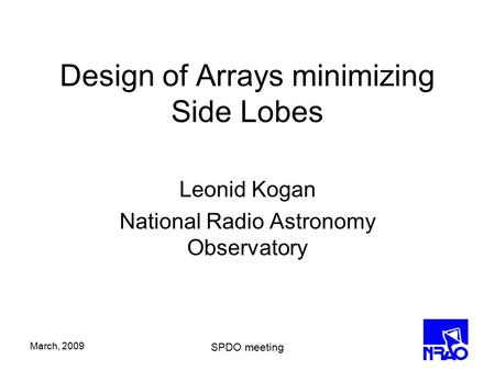 March, 2009 SPDO meeting Design of Arrays minimizing Side Lobes Leonid Kogan National Radio Astronomy Observatory.
