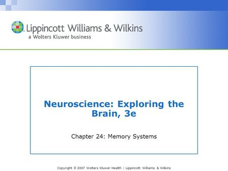 Copyright © 2007 Wolters Kluwer Health | Lippincott Williams & Wilkins Neuroscience: Exploring the Brain, 3e Chapter 24: Memory Systems.