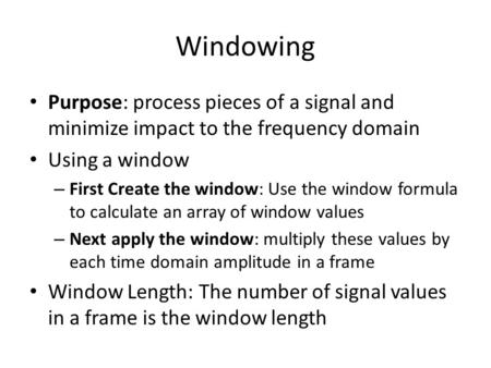 Windowing Purpose: process pieces of a signal and minimize impact to the frequency domain Using a window – First Create the window: Use the window formula.