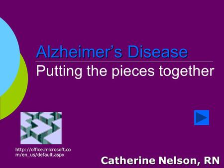 Alzheimer's Disease Alzheimer's Disease Putting the pieces together Catherine Nelson, RN  m/en_us/default.aspx.