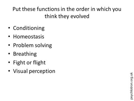 Psychlotron.org.uk Put these functions in the order in which you think they evolved Conditioning Homeostasis Problem solving Breathing Fight or flight.