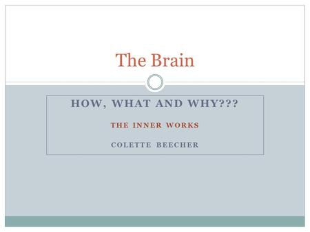 HOW, WHAT AND WHY??? THE INNER WORKS COLETTE BEECHER The Brain.