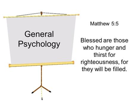General Psychology Matthew 5:5 Blessed are those who hunger and thirst for righteousness, for they will be filled.