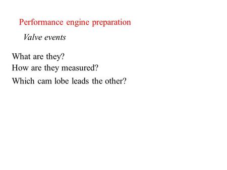Performance engine preparation Valve events What are they? How are they measured? Which cam lobe leads the other?