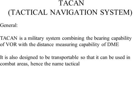 TACAN (TACTICAL NAVIGATION SYSTEM) General: TACAN is a military system combining the bearing capability of VOR with the distance measuring capability of.