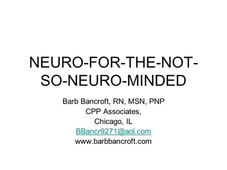 NEURO-FOR-THE-NOT- SO-NEURO-MINDED Barb Bancroft, RN, MSN, PNP CPP Associates, Chicago, IL