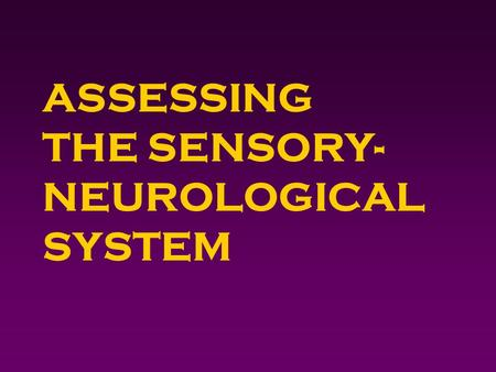ASSESSING THE SENSORY- NEUROLOGICAL SYSTEM. Outcomes 4 Identify pertinent neuro/sensory history questions. 4 Obtain a neuro/sensory history. 4 Perform.